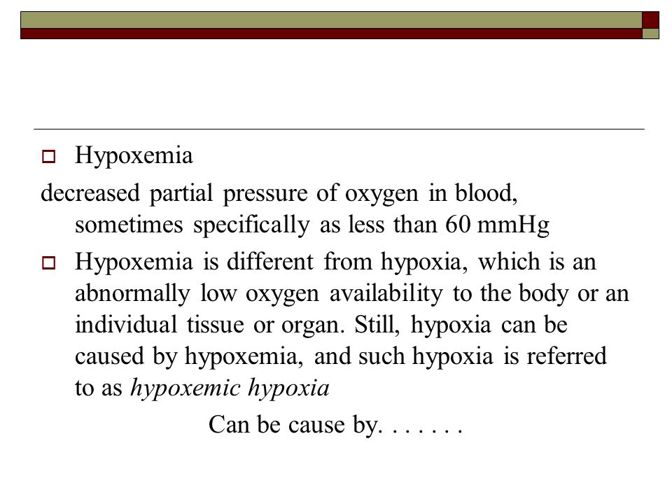 Hypoxemia decreased partial pressure of oxygen in blood, sometimes specifically as less than 60 mmHg.