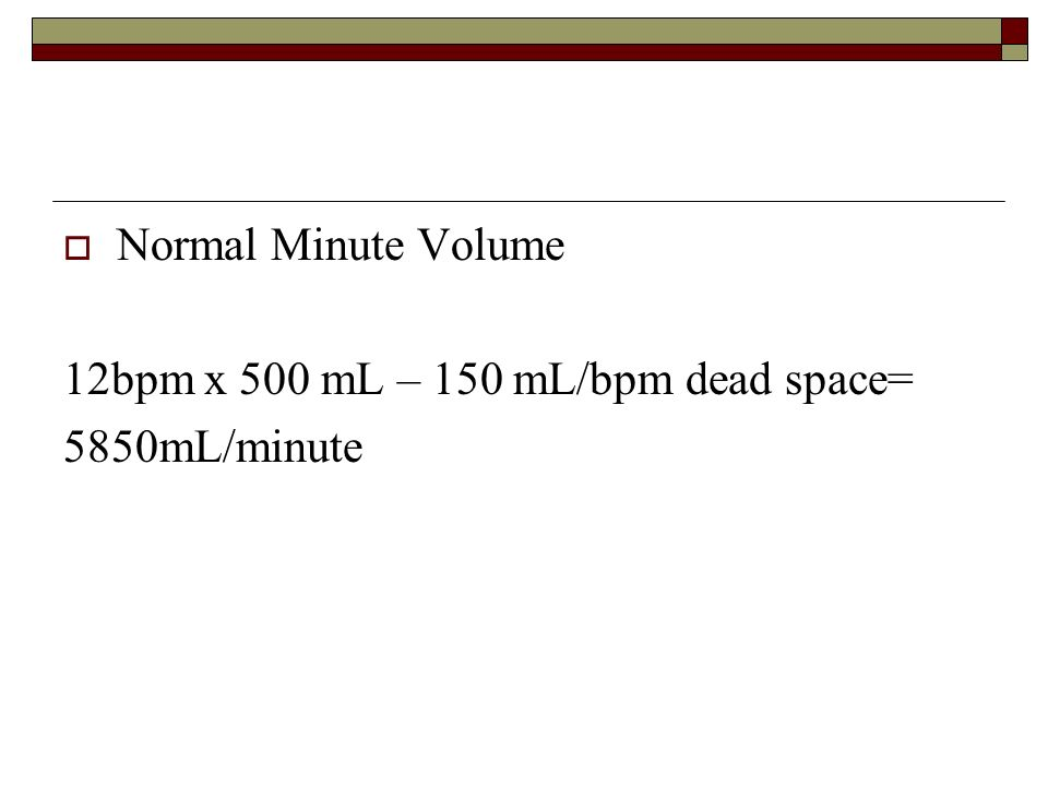 Normal Minute Volume 12bpm x 500 mL – 150 mL/bpm dead space= 5850mL/minute