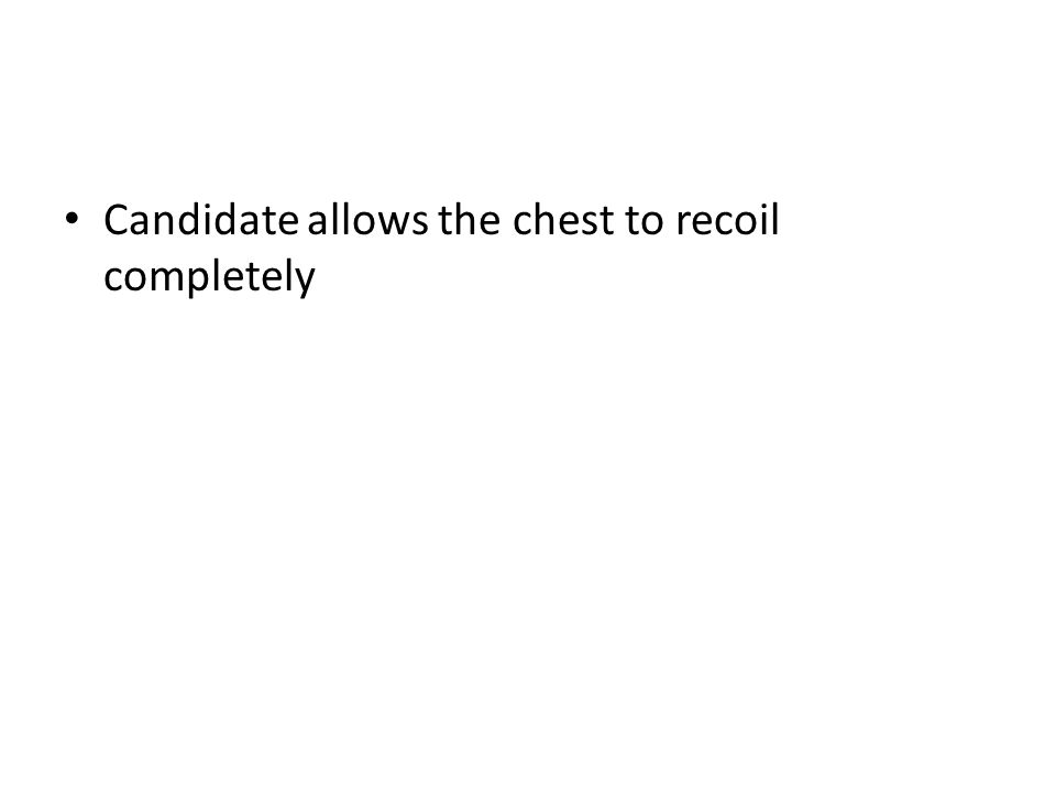 Candidate allows the chest to recoil completely