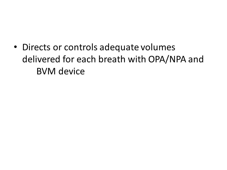 Directs or controls adequate volumes delivered for each breath with OPA/NPA and BVM device