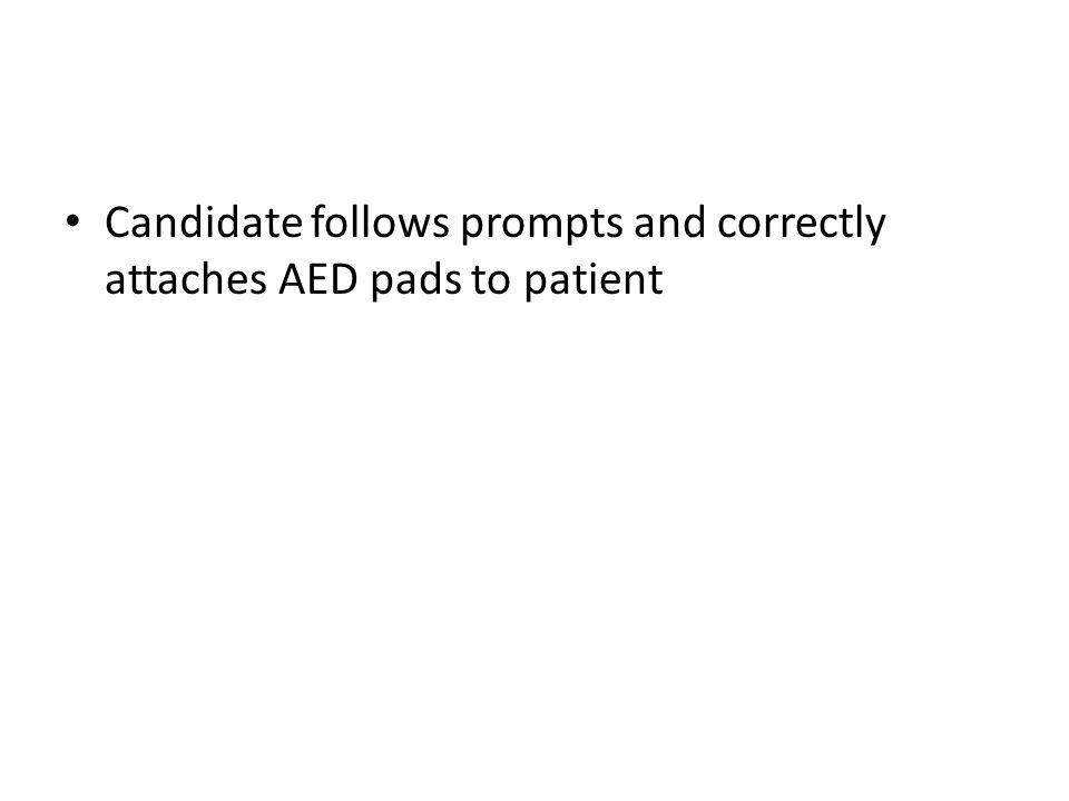 Candidate follows prompts and correctly attaches AED pads to patient