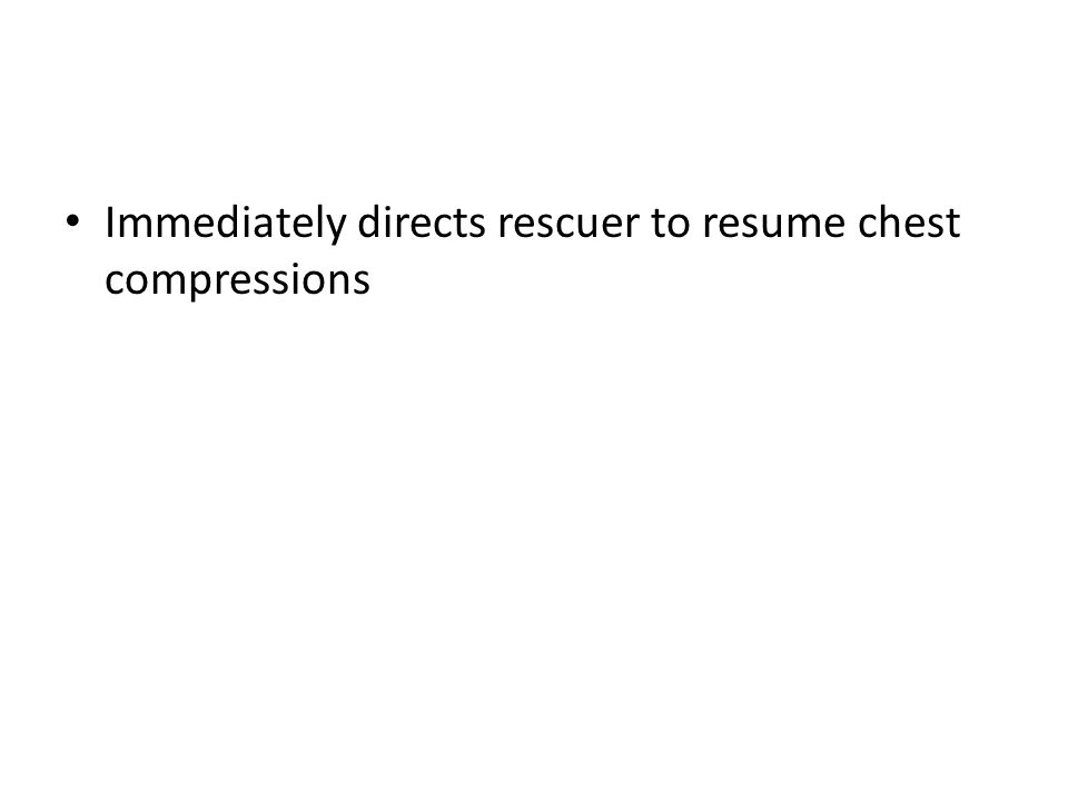 Immediately directs rescuer to resume chest compressions
