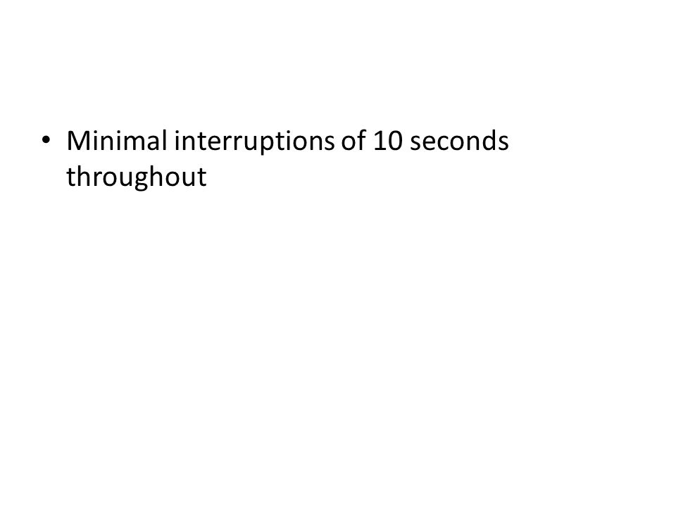Minimal interruptions of 10 seconds throughout