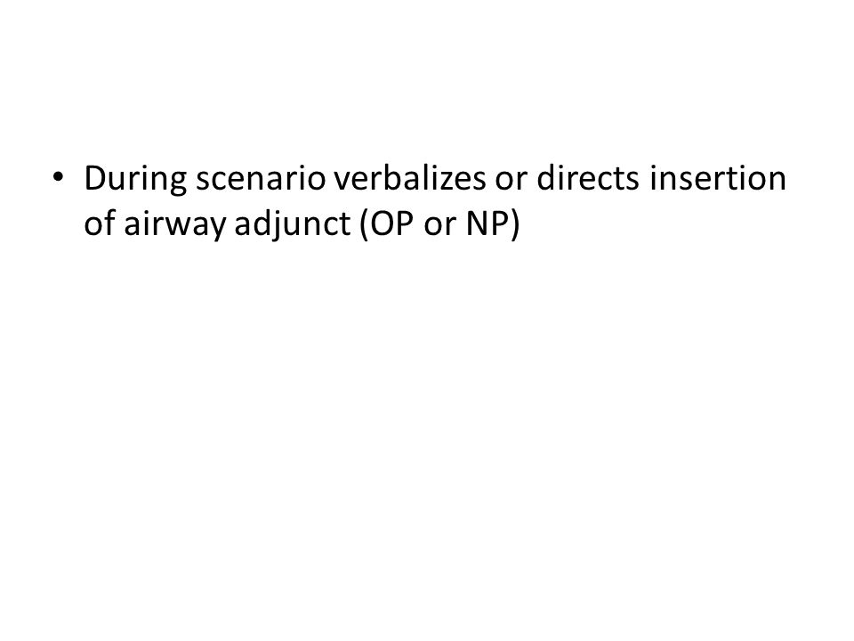 During scenario verbalizes or directs insertion of airway adjunct (OP or NP)