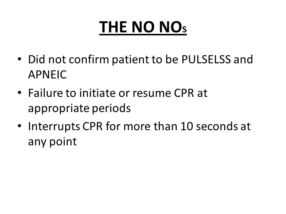 THE NO NOS Did not confirm patient to be PULSELSS and APNEIC