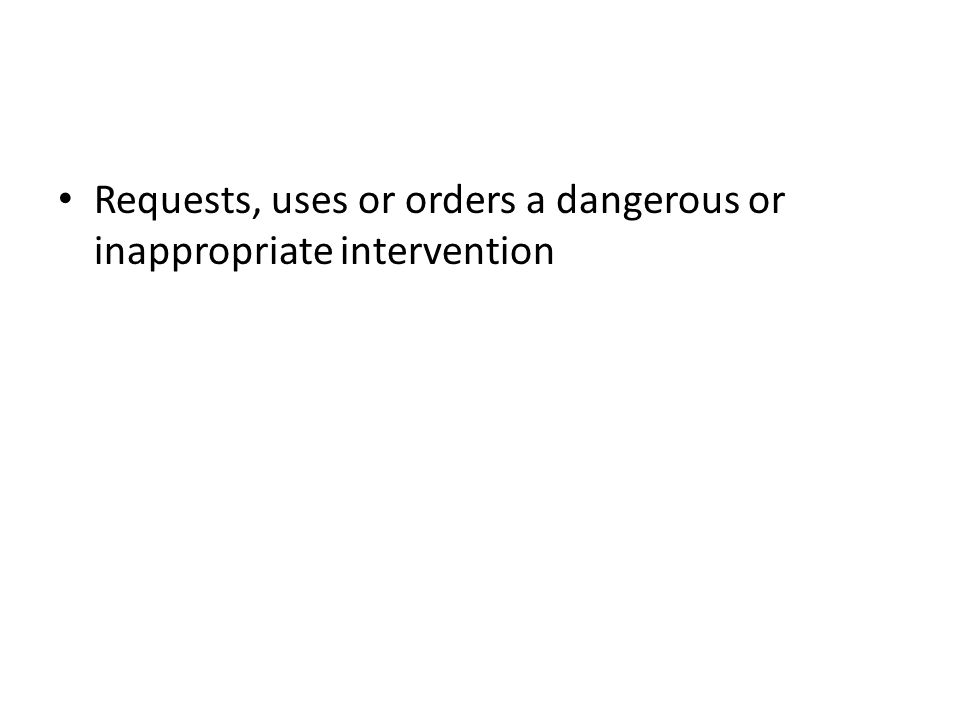 Requests, uses or orders a dangerous or inappropriate intervention