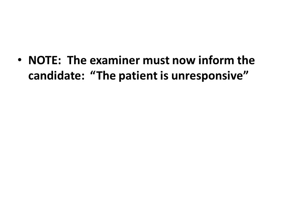 NOTE: The examiner must now inform the candidate: The patient is unresponsive