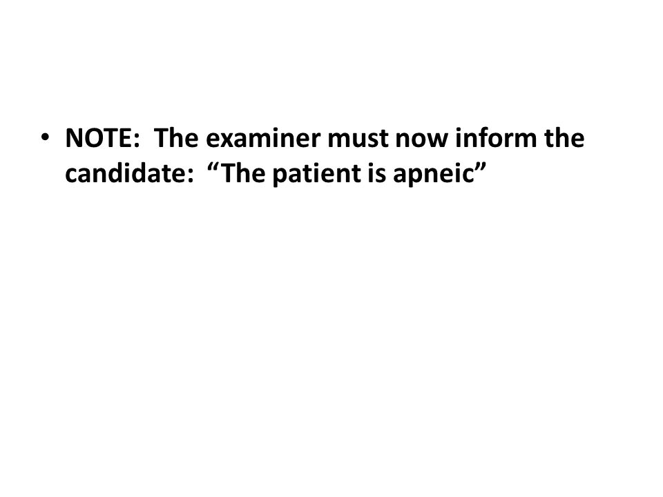 NOTE: The examiner must now inform the candidate: The patient is apneic