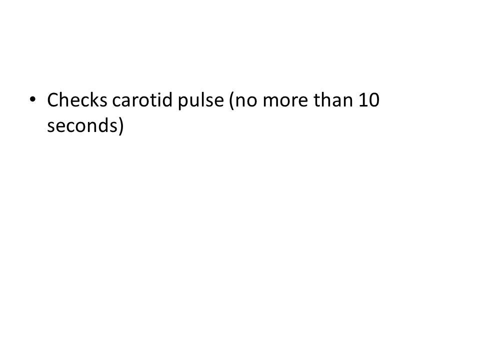 Checks carotid pulse (no more than 10 seconds)