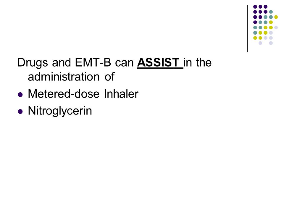 Drugs and EMT-B can ASSIST in the administration of