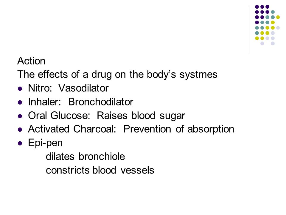 Action The effects of a drug on the body's systmes. Nitro: Vasodilator. Inhaler: Bronchodilator.