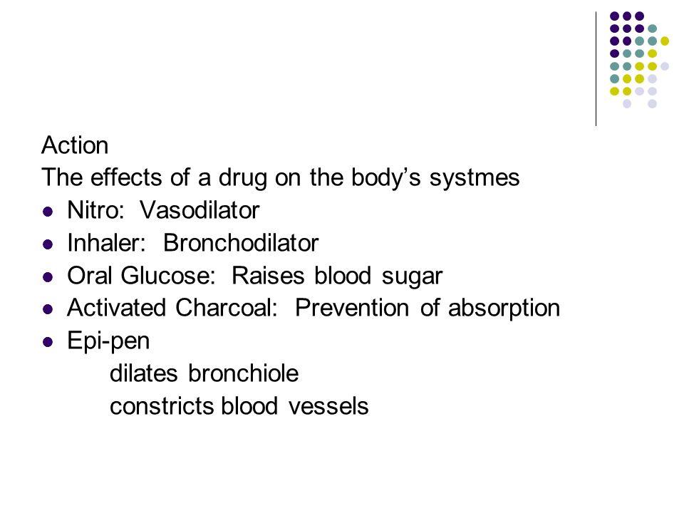Action The effects of a drug on the body's systmes. Nitro: Vasodilator. Inhaler: Bronchodilator.