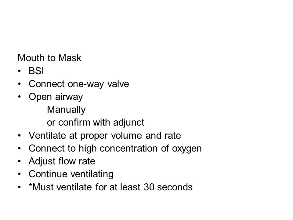 Mouth to Mask BSI. Connect one-way valve. Open airway. Manually. or confirm with adjunct. Ventilate at proper volume and rate.