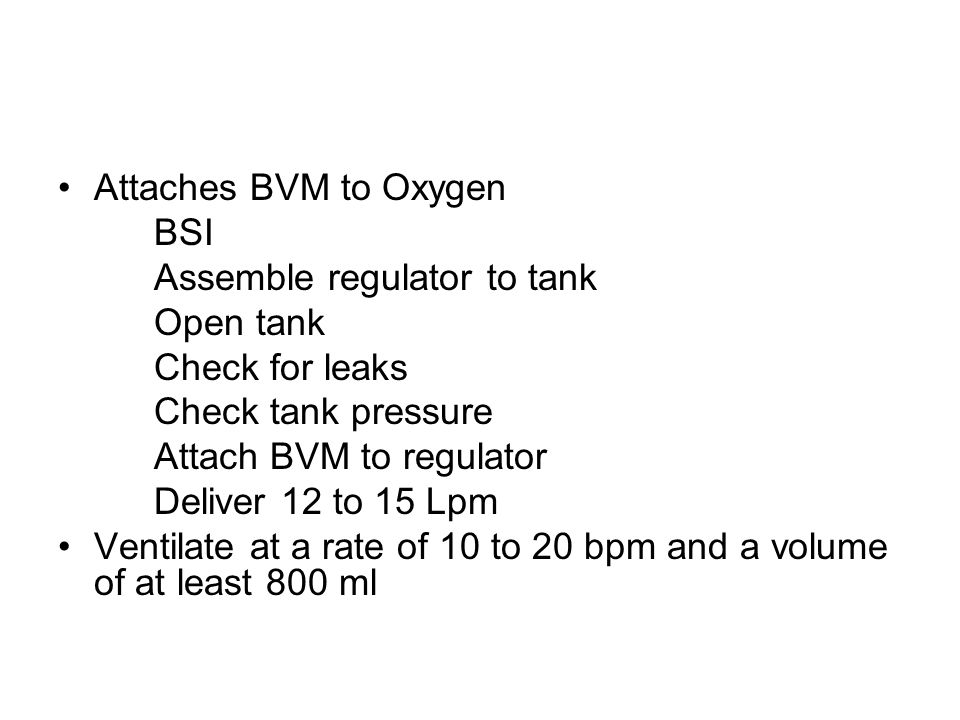 Attaches BVM to Oxygen BSI. Assemble regulator to tank. Open tank. Check for leaks. Check tank pressure.
