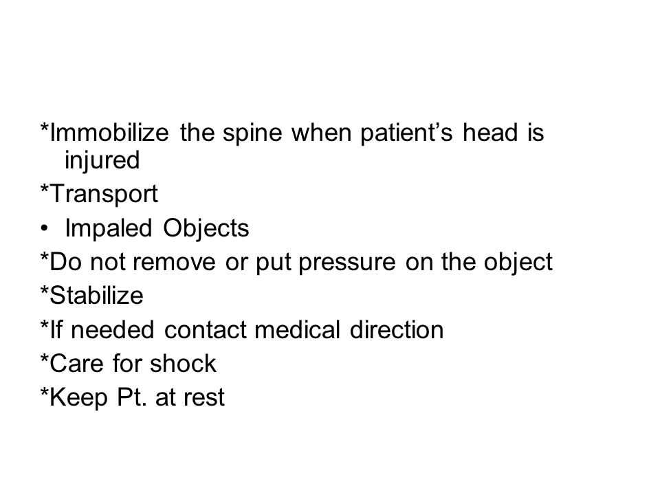*Immobilize the spine when patient's head is injured