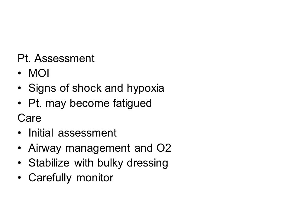 Pt. Assessment MOI. Signs of shock and hypoxia. Pt. may become fatigued. Care. Initial assessment.