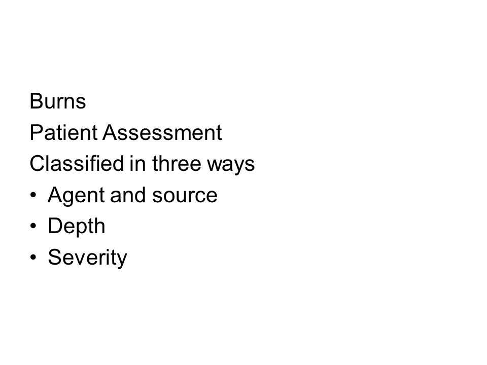 Burns Patient Assessment Classified in three ways Agent and source Depth Severity