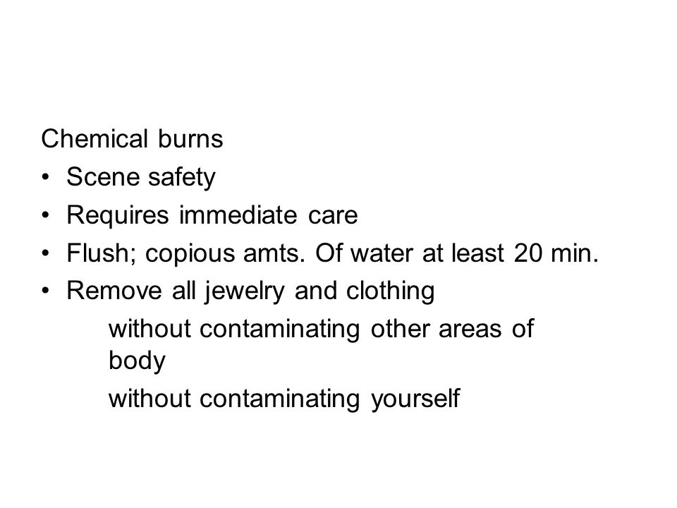 Chemical burnsScene safety. Requires immediate care. Flush; copious amts. Of water at least 20 min.