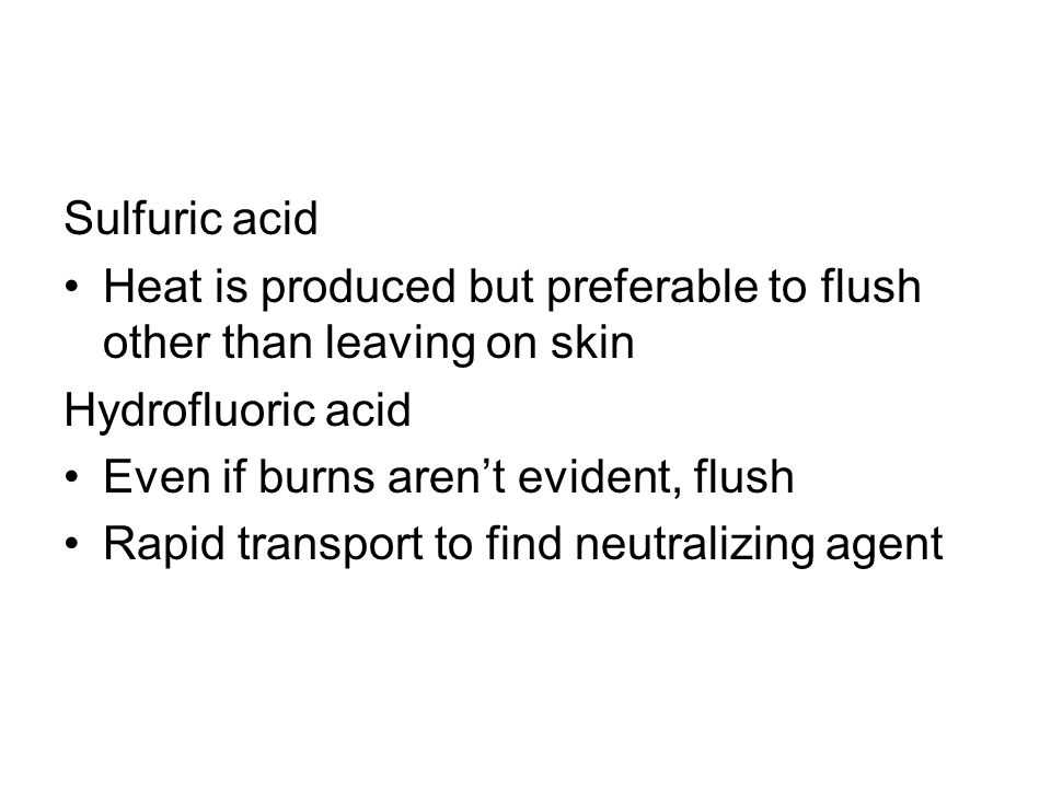 Sulfuric acid Heat is produced but preferable to flush other than leaving on skin. Hydrofluoric acid.