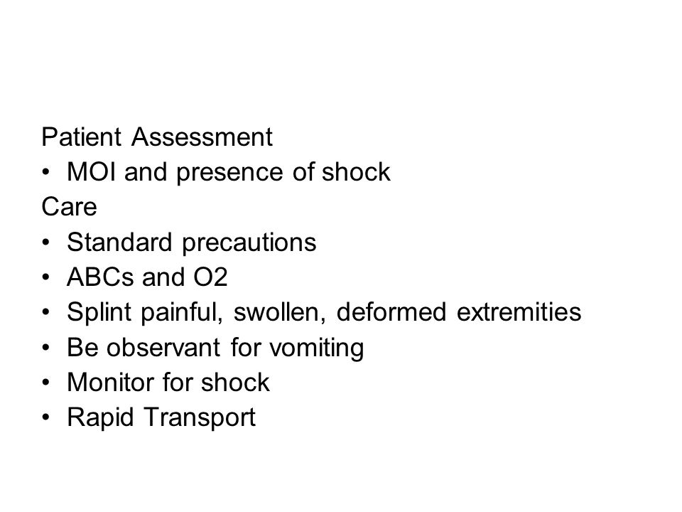 Patient Assessment MOI and presence of shock. Care. Standard precautions. ABCs and O2. Splint painful, swollen, deformed extremities.