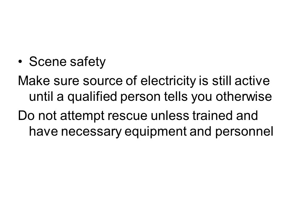 Scene safety Make sure source of electricity is still active until a qualified person tells you otherwise.