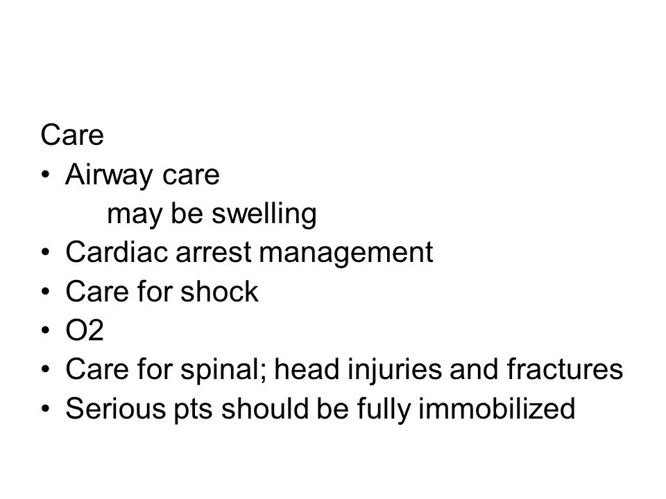 Care Airway care. may be swelling. Cardiac arrest management. Care for shock. O2. Care for spinal; head injuries and fractures.