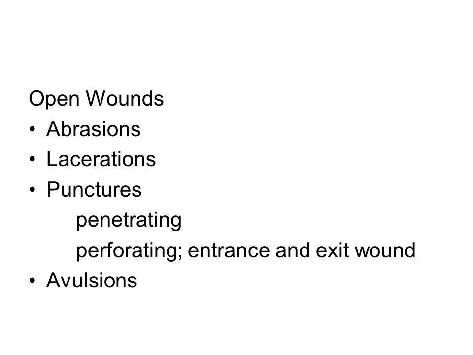 Open Wounds Abrasions. Lacerations. Punctures. penetrating. perforating; entrance and exit wound.