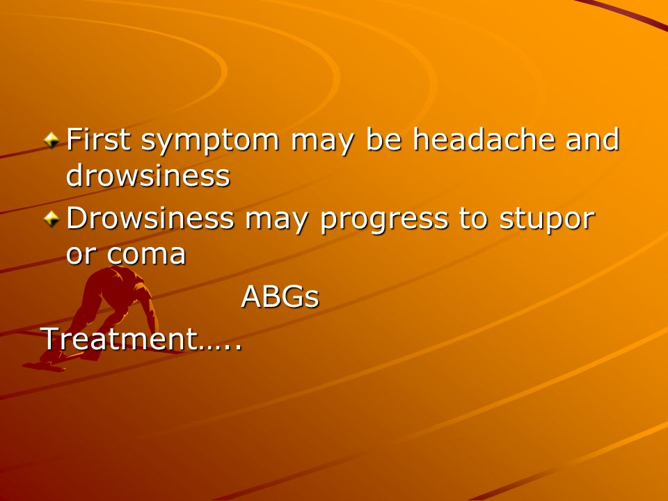 First symptom may be headache and drowsiness