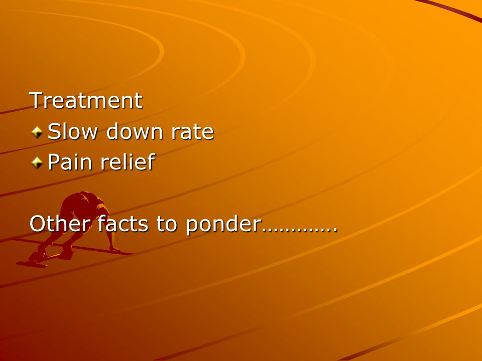 Treatment Slow down rate Pain relief Other facts to ponder………….