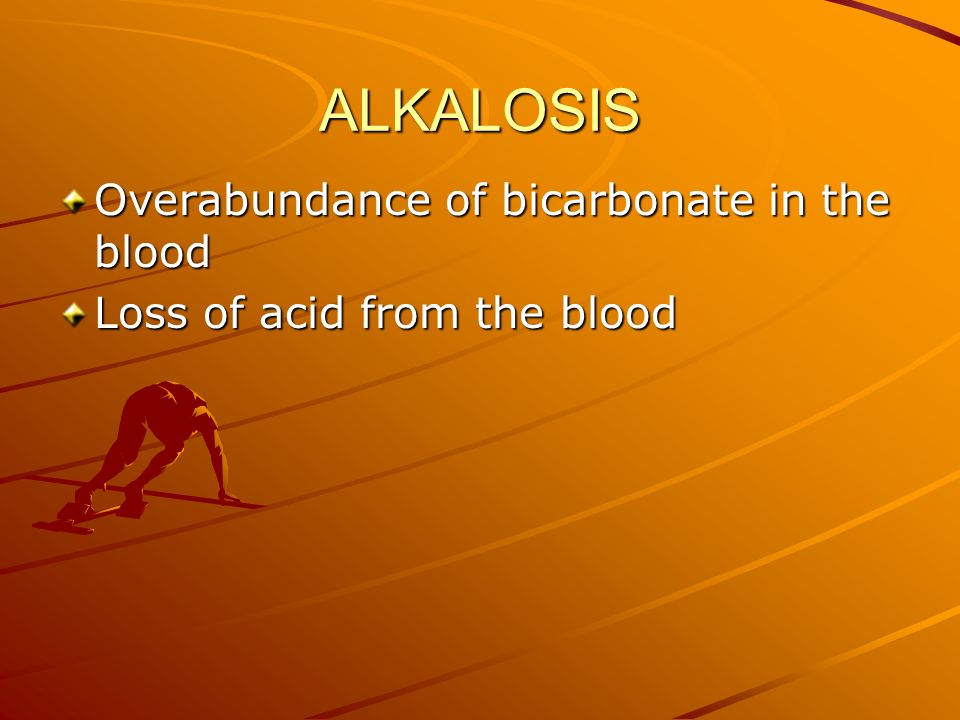 ALKALOSIS Overabundance of bicarbonate in the blood
