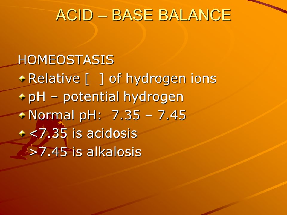 ACID – BASE BALANCE HOMEOSTASIS Relative [ ] of hydrogen ions