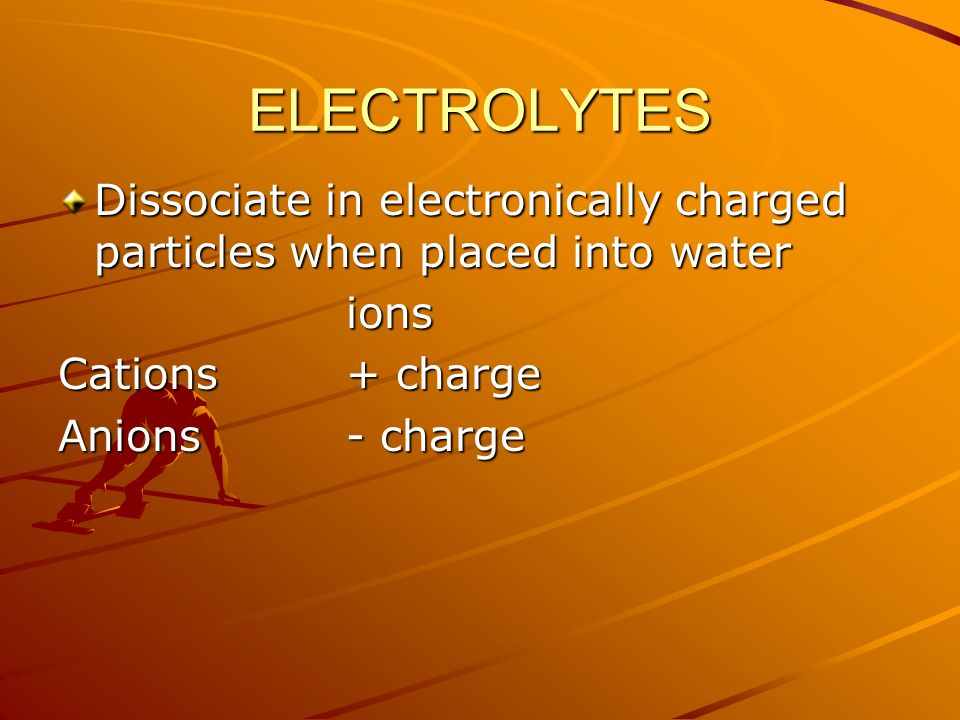 ELECTROLYTES Dissociate in electronically charged particles when placed into water. ions. Cations + charge.