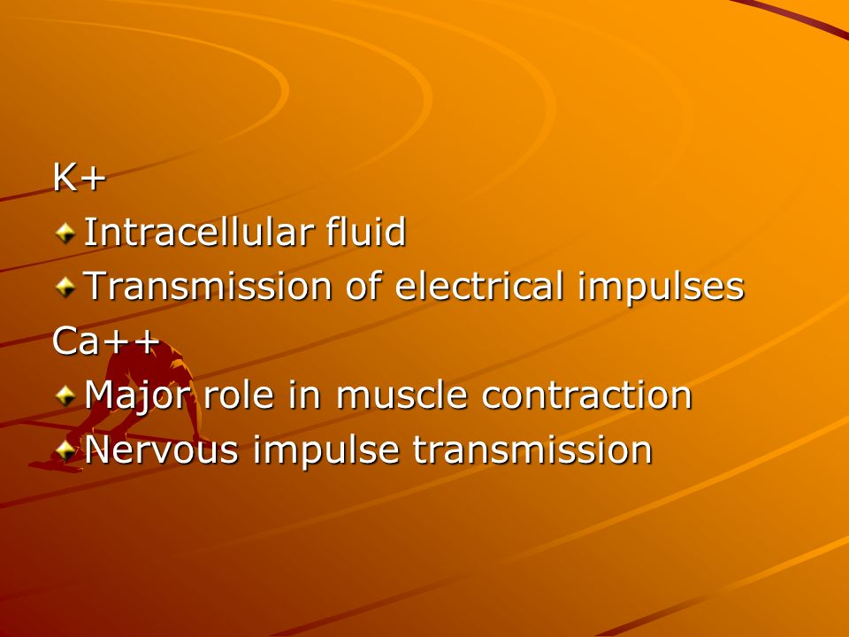 K+ Intracellular fluid. Transmission of electrical impulses. Ca++ Major role in muscle contraction.