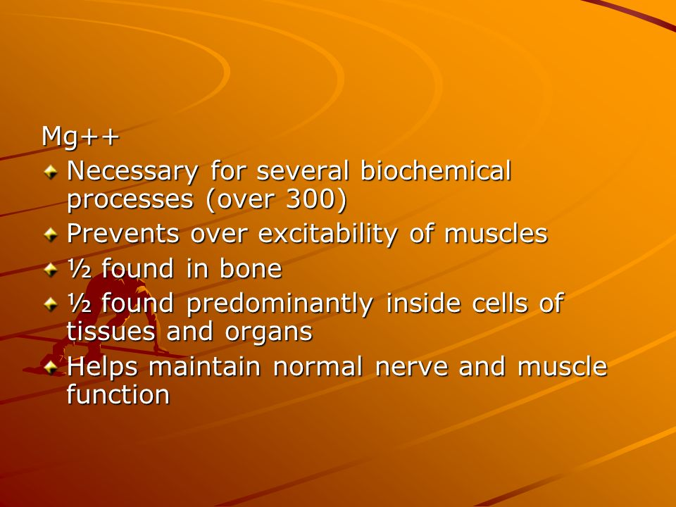Mg++ Necessary for several biochemical processes (over 300) Prevents over excitability of muscles.