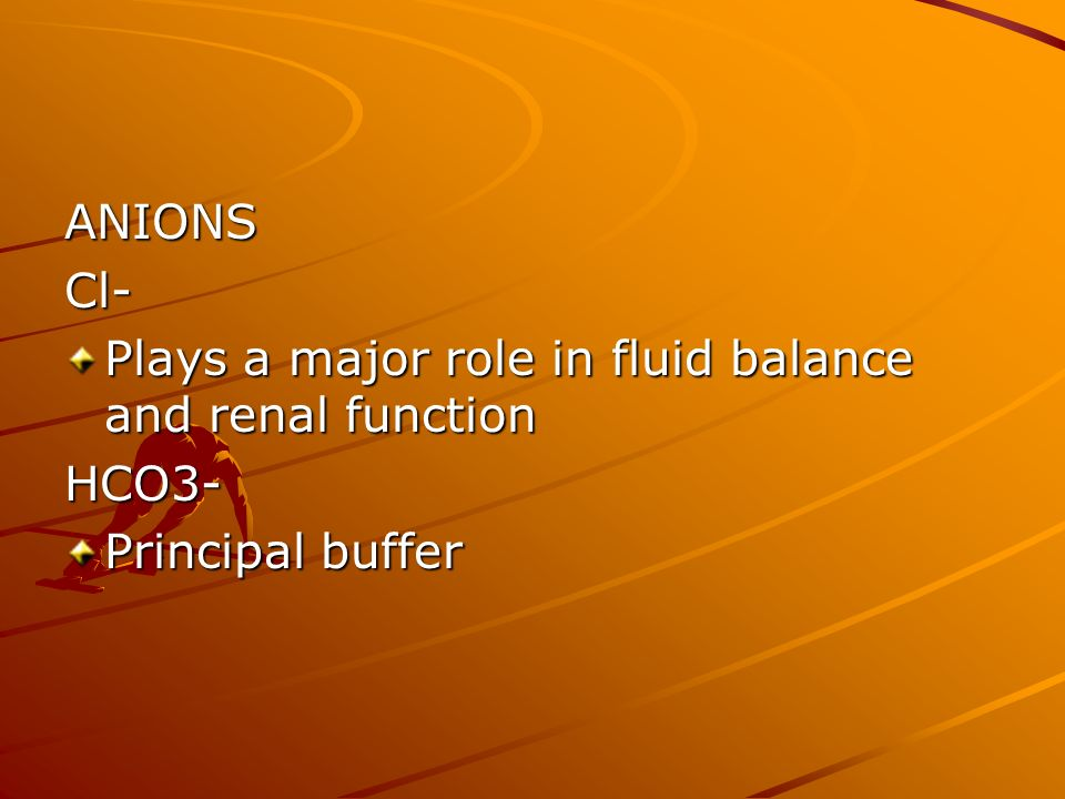 ANIONS Cl- Plays a major role in fluid balance and renal function HCO3- Principal buffer