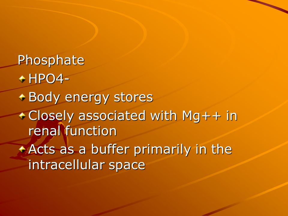 Phosphate HPO4- Body energy stores. Closely associated with Mg++ in renal function.