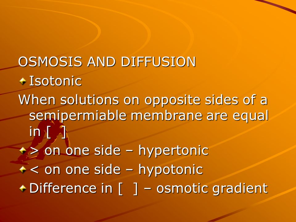 OSMOSIS AND DIFFUSION Isotonic. When solutions on opposite sides of a semipermiable membrane are equal in [ ]