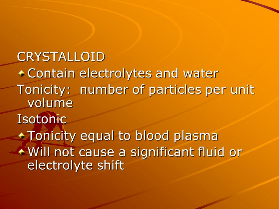 CRYSTALLOID Contain electrolytes and water. Tonicity: number of particles per unit volume. Isotonic.
