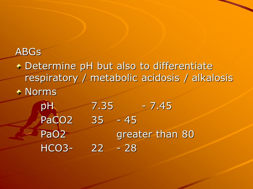 ABGs Determine pH but also to differentiate respiratory / metabolic acidosis / alkalosis. Norms. pH 7.35 - 7.45.