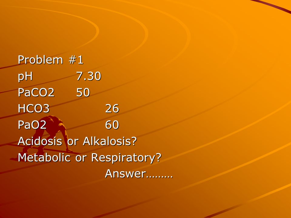Problem #1 pH 7.30. PaCO2 50. HCO3 26. PaO2 60. Acidosis or Alkalosis Metabolic or Respiratory