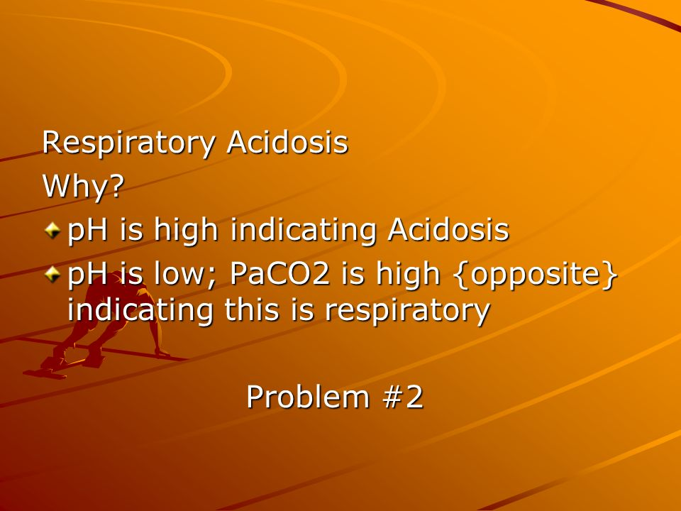 Respiratory Acidosis Why pH is high indicating Acidosis. pH is low; PaCO2 is high {opposite} indicating this is respiratory.