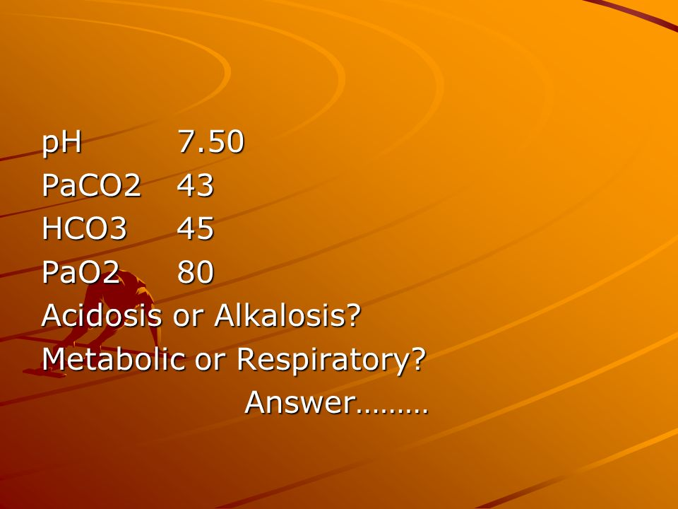 pH 7.50 PaCO2 43 HCO3 45 PaO2 80 Acidosis or Alkalosis Metabolic or Respiratory Answer………