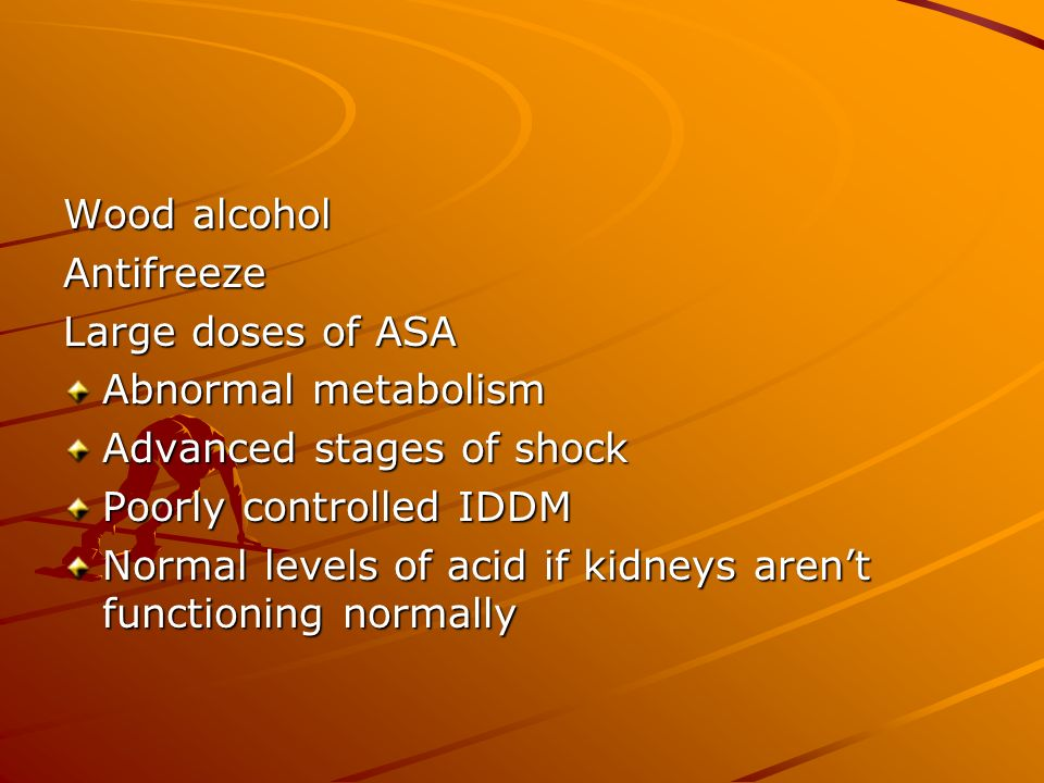 Wood alcohol Antifreeze. Large doses of ASA. Abnormal metabolism. Advanced stages of shock. Poorly controlled IDDM.