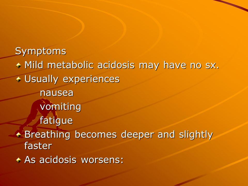Symptoms Mild metabolic acidosis may have no sx. Usually experiences. nausea. vomiting. fatigue.
