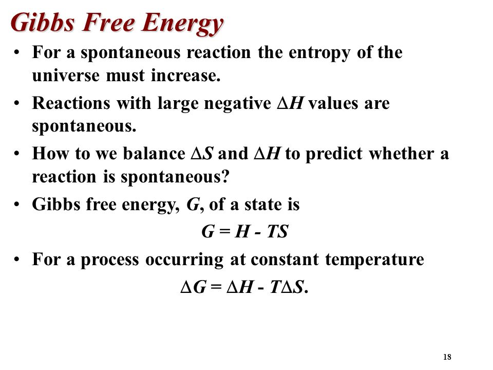 Gibbs Free Energy For a spontaneous reaction the entropy of the universe must increase. Reactions with large negative H values are spontaneous.