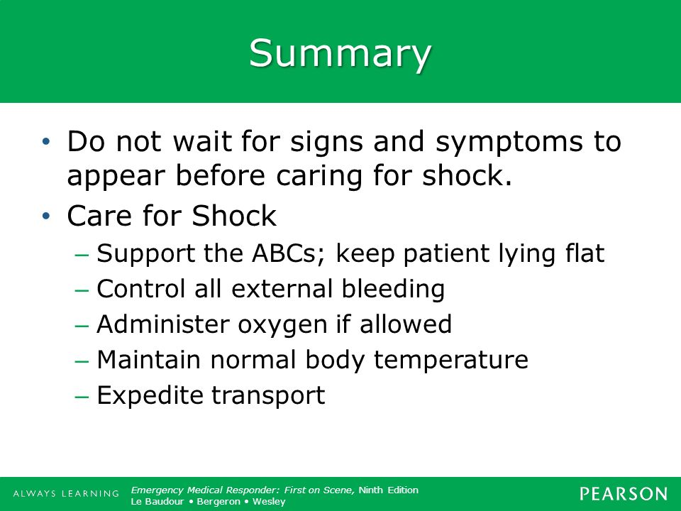 Summary Do not wait for signs and symptoms to appear before caring for shock. Care for Shock. Support the ABCs; keep patient lying flat.