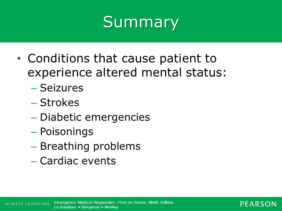 Summary Conditions that cause patient to experience altered mental status: Seizures. Strokes. Diabetic emergencies.