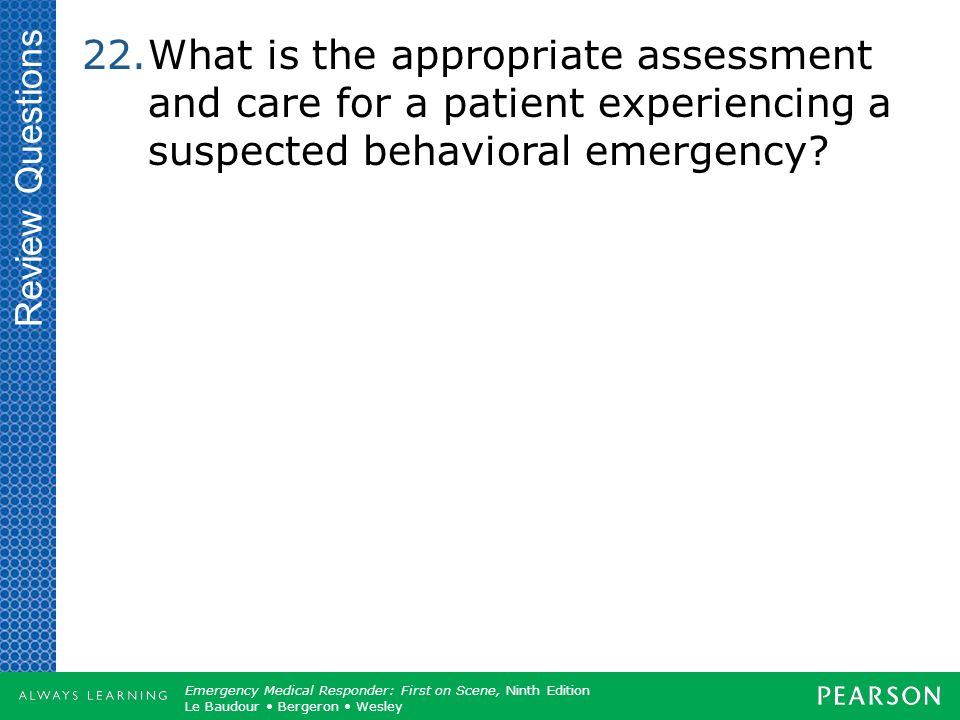 Review Questions What is the appropriate assessment and care for a patient experiencing a suspected behavioral emergency