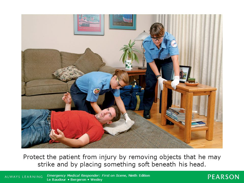 Protect the patient from injury by removing objects that he may strike and by placing something soft beneath his head.