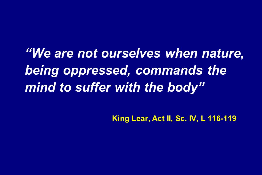 We are not ourselves when nature, being oppressed, commands the mind to suffer with the body